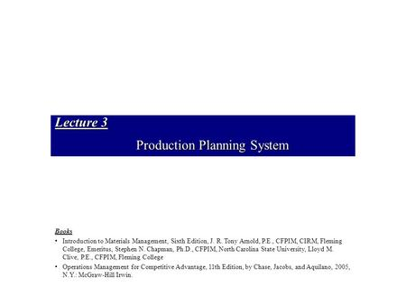 Lecture 3 Production Planning System Books Introduction to Materials Management, Sixth Edition, J. R. Tony Arnold, P.E., CFPIM, CIRM, Fleming College,
