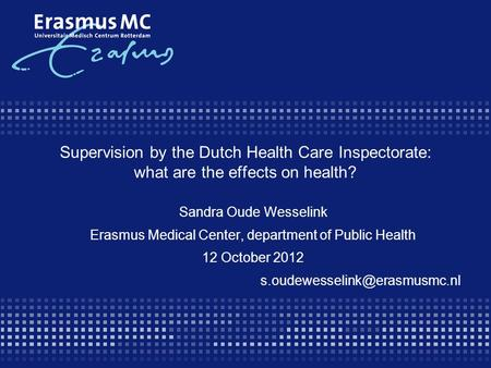 Supervision by the Dutch Health Care Inspectorate: what are the effects on health? Sandra Oude Wesselink Erasmus Medical Center, department of Public Health.