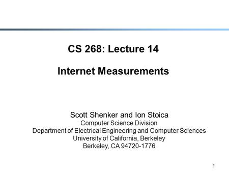 1 CS 268: Lecture 14 Internet Measurements Scott Shenker and Ion Stoica Computer Science Division Department of Electrical Engineering and Computer Sciences.