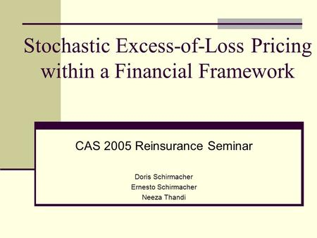 Stochastic Excess-of-Loss Pricing within a Financial Framework CAS 2005 Reinsurance Seminar Doris Schirmacher Ernesto Schirmacher Neeza Thandi.