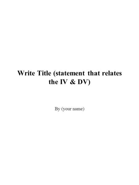 Write Title (statement that relates the IV & DV) By (your name)