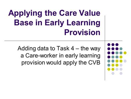 Applying the Care Value Base in Early Learning Provision Adding data to Task 4 – the way a Care-worker in early learning provision would apply the CVB.
