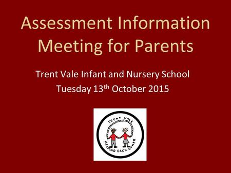 Assessment Information Meeting for Parents Trent Vale Infant and Nursery School Tuesday 13 th October 2015.