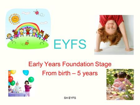 SH EYFS EYFS Early Years Foundation Stage From birth – 5 years.