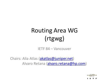 Routing Area WG (rtgwg) IETF 84 – Vancouver Chairs: Alia Atlas Alvaro Retana
