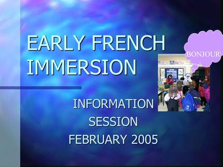 EARLY FRENCH IMMERSION INFORMATIONSESSION FEBRUARY 2005 BONJOUR.