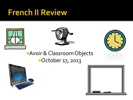  Avoir & Classroom Objects  October 17, 2013. If you could people watch with anyone (dead or alive) at a French café who would it be and why?