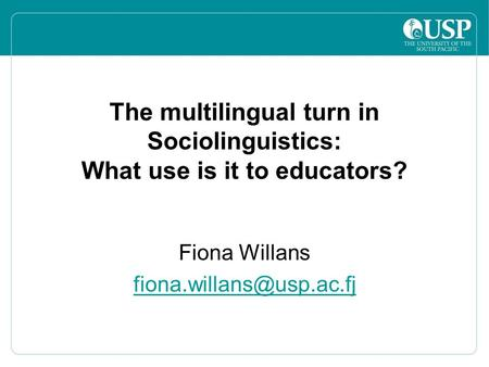 The multilingual turn in Sociolinguistics: What use is it to educators? Fiona Willans