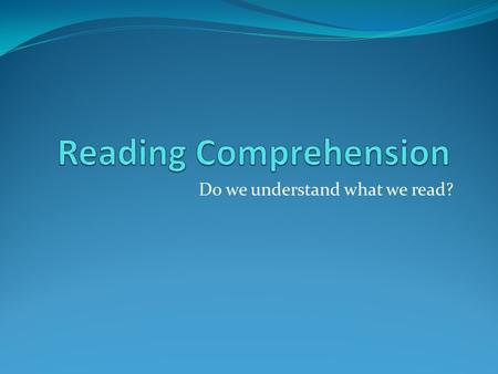 Do we understand what we read?. Reading Comprehension What can I do to understand what I'm reading better? With your table group, brainstorm a list of.