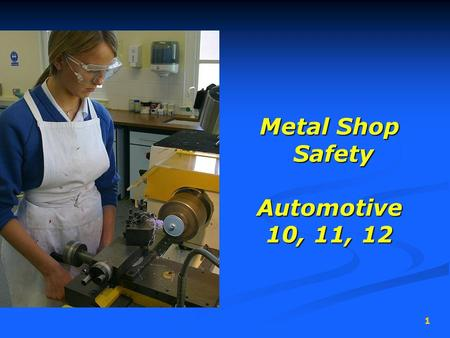 1 Metal Shop Safety Automotive 10, 11, 12 Metal Shop Safety Automotive 10, 11, 12.