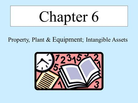 Chapter 6 Property, Plant & Equipment ; Intangible Assets.