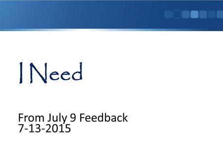 From July 9 Feedback 7-13-2015. A Message from Karen 7-10-2015 Hi, Everyone! Every other day, I will address the Needs you have and give you what we hope.