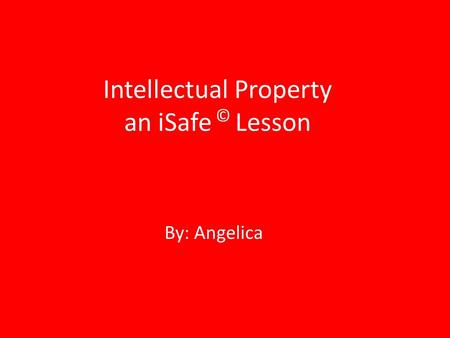 Intellectual Property an iSafe © Lesson By: Angelica.
