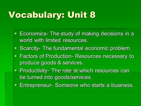 Vocabulary: Unit 8  Economics- The study of making decisions in a world with limited resources.  Scarcity- The fundamental economic problem.  Factors.