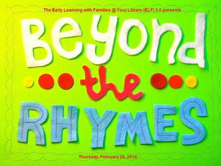 Thursday, February 20, 2014 The Early Learning with Your Library (ELF) 2.0 presents.