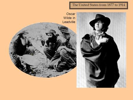 The United States from 1877 to 1914 Oscar Wilde in Leadville.