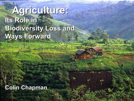 Agriculture: Its Role in Biodiversity Loss and Ways Forward Colin Chapman.