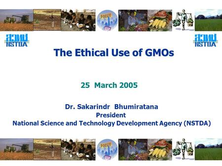 The Ethical Use of GMOs Dr. Sakarindr Bhumiratana President National Science and Technology Development Agency (NSTDA) 25 March 2005.
