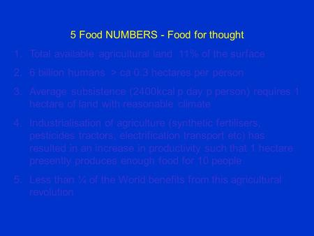 5 Food NUMBERS - Food for thought 1.Total available agricultural land 11% of the surface 2.6 billion humans > ca 0.3 hectares per person 3.Average subsistence.