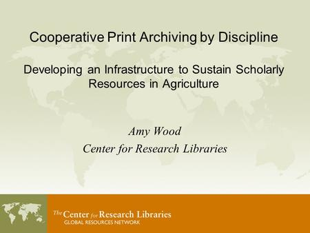 Cooperative Print Archiving by Discipline Developing an Infrastructure to Sustain Scholarly Resources in Agriculture Amy Wood Center for Research Libraries.