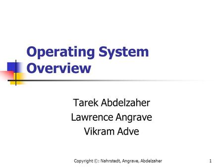 Copyright ©: Nahrstedt, Angrave, Abdelzaher1 Operating System Overview Tarek Abdelzaher Lawrence Angrave Vikram Adve.