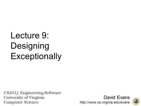 David Evans  CS201j: Engineering Software University of Virginia Computer Science Lecture 9: Designing Exceptionally.