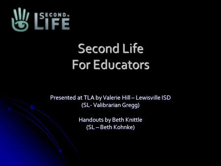 Second Life For Educators Presented at TLA by Valerie Hill – Lewisville ISD (SL- Valibrarian Gregg) Handouts by Beth Knittle (SL – Beth Kohnke)