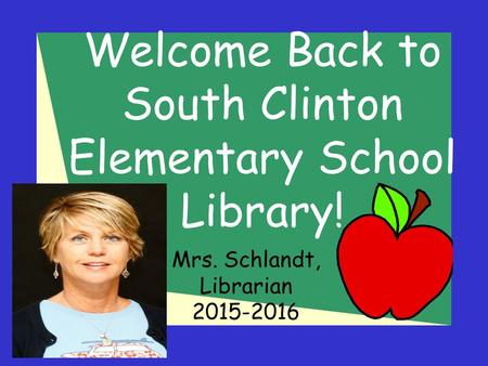 Welcome Back to South Clinton Elementary School Library! Mrs. Schlandt, Librarian 2015-2016.
