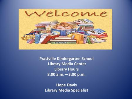 Prattville Kindergarten School Library Media Center Library Hours 8:00 a.m.—3:00 p.m. Hope Davis Library Media Specialist.