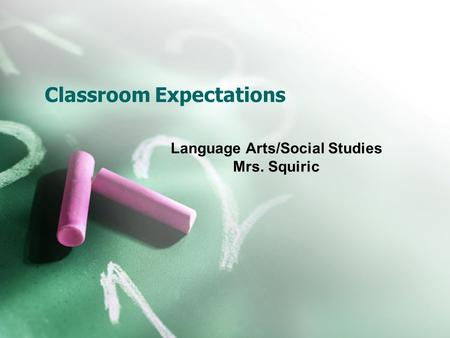 Classroom Expectations Language Arts/Social Studies Mrs. Squiric.