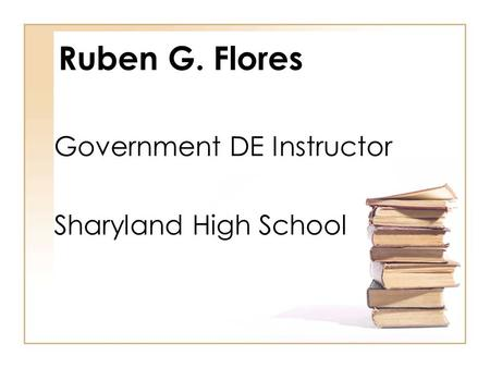 Ruben G. Flores Government DE Instructor Sharyland High School.