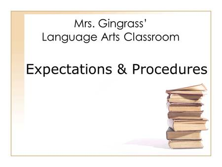 Mrs. Gingrass' Language Arts Classroom Expectations & Procedures.