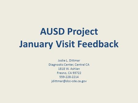 AUSD Project January Visit Feedback Jodie L. Dittmar Diagnostic Center, Central CA 1818 W. Ashlan Fresno, CA 93722 559-228-2214