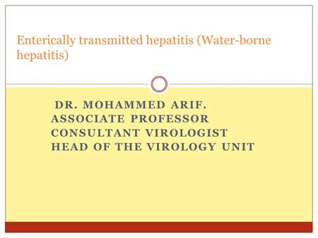 DR. MOHAMMED ARIF. ASSOCIATE PROFESSOR CONSULTANT VIROLOGIST HEAD OF THE VIROLOGY UNIT Enterically transmitted hepatitis (Water-borne hepatitis)