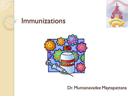 Immunizations Dr. Muntanavadee Maytapattana. Scopes of this topic - Meaning of immunization - Administration of vaccines - Immunization tables.