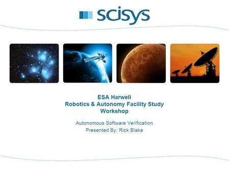 ESA Harwell Robotics & Autonomy Facility Study Workshop Autonomous Software Verification Presented By: Rick Blake.