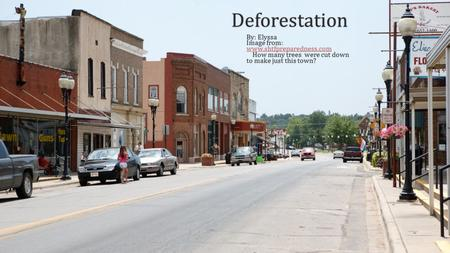 Deforestation By: ElyssaBy: Elyssa Image from: www.shtfpreparedness.com www.shtfpreparedness.com How many trees were cut down to make just this town? How.