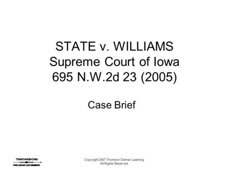 Copyright 2007 Thomson Delmar Learning. All Rights Reserved. STATE v. WILLIAMS Supreme Court of Iowa 695 N.W.2d 23 (2005) Case Brief.