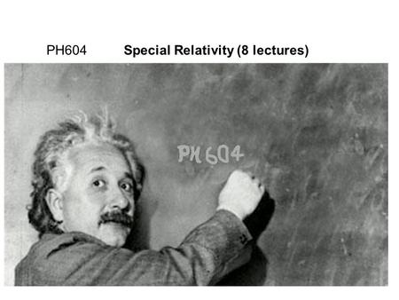 "1 PH604 Special Relativity (8 lectures) Books: ""Special Relativity, a first encounter"", Domenico Giulini, Oxford ""Introduction to the Relativity Principle"","