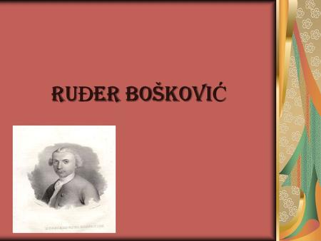 RU Đ ER BOŠKOVI Ć Ru Đ ER BOŠKOVI Ć - history born in Dubrovnik as the sixth son and eighth child of the family; 18 May 1711. - 13 February 1787. Primary.