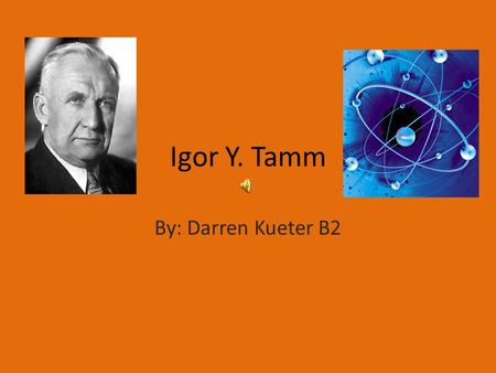 Igor Y. Tamm By: Darren Kueter B2. Igor Y. Tamm Igor was Born July 8, 1895. In Vladivostok, Russia. He is the son of Evgenij Tamm. His father was an engineer.