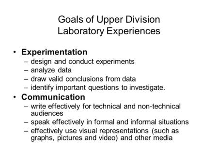 Goals of Upper Division Laboratory Experiences Experimentation –design and conduct experiments –analyze data –draw valid conclusions from data –identify.
