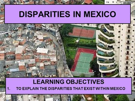 DISPARITIES IN MEXICO LEARNING OBJECTIVES 1.TO EXPLAIN THE DISPARITIES THAT EXIST WITHIN MEXICO.
