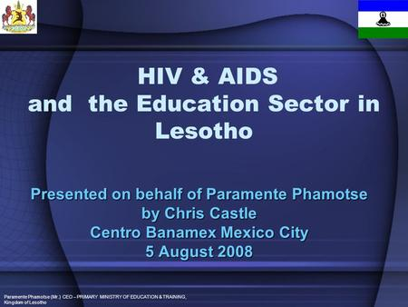 Paramente Phamotse (Mr.) CEO – PRIMARY MINISTRY OF EDUCATION & TRAINING, Kingdom of Lesotho HIV & AIDS and the Education Sector in Lesotho Presented on.