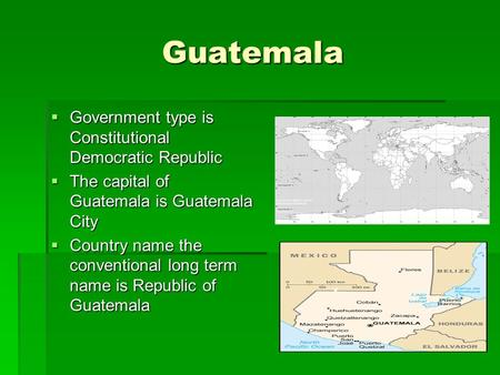 Guatemala Guatemala  Government type is Constitutional Democratic Republic  The capital of Guatemala is Guatemala City  Country name the conventional.