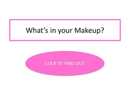 What's in your Makeup? CLICK TO FIND OUT.