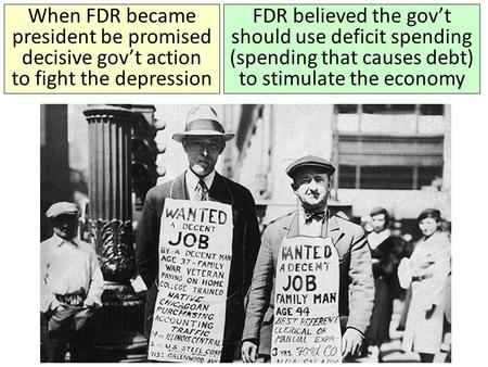 When FDR became president be promised decisive gov't action to fight the depression FDR believed the gov't should use deficit spending (spending that causes.