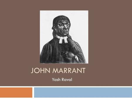 JOHN MARRANT Yash Raval. Early Life  Born in 1755 in a free black family in New York  Moved to Florida, Georgia, and Charleston, South Carolina after.