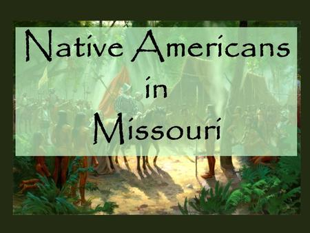 "Native Americans in Missouri. As early as the last Ice Age, there have been humans in the area that we now call Missouri. The ""Early Hunter"" period of."