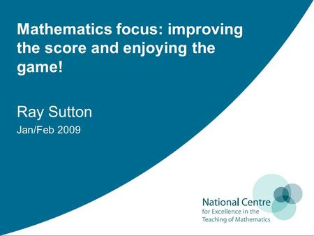Mathematics focus: improving the score and enjoying the game! Ray Sutton Jan/Feb 2009.